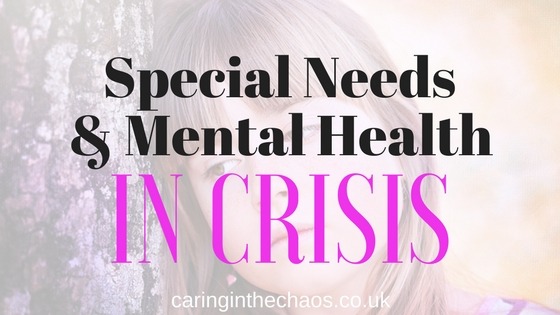Special Needs and Mental Health in Crisis caringinthechaos.co.uk
